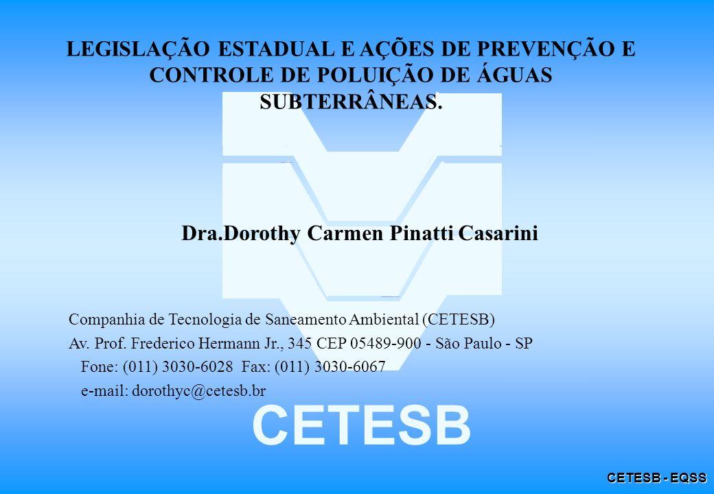 CETESB - EQSS Seção IV - Da Potabilidade LEGISLAÇÃO ESTADUAL Artigo 18 - As águas subterrâneas destinadas a consumo humano deverão atender aos padrões de potabilidade fixados na legislação sanitária, sendo sua fiscalização de competência da Secretaria da Saúde.