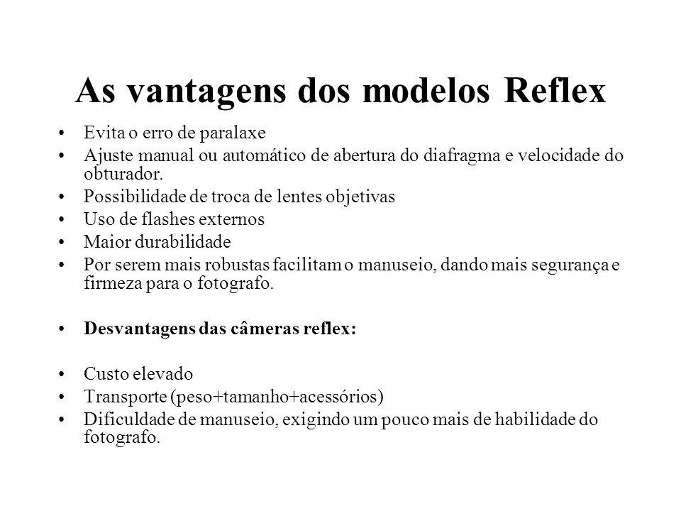 As vantagens dos modelos Reflex Evita o erro de paralaxe Ajuste manual ou automático de abertura do diafragma e velocidade do obturador. Possibilidade