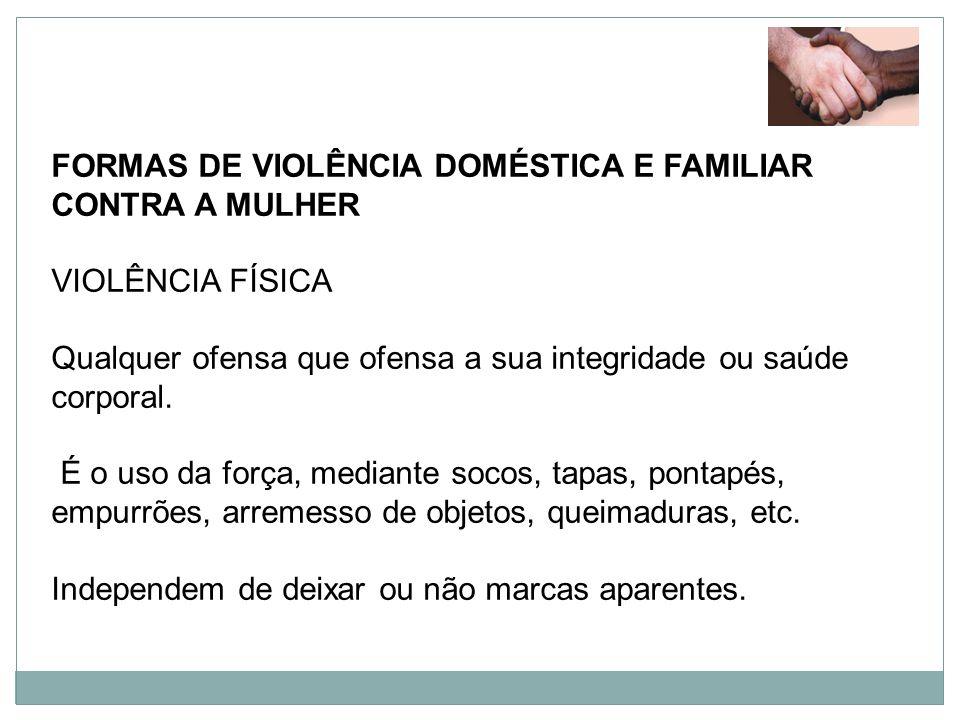 FORMAS DE VIOLÊNCIA DOMÉSTICA E FAMILIAR CONTRA A MULHER VIOLÊNCIA FÍSICA Qualquer ofensa que ofensa a sua integridade ou saúde corporal. É o uso da f