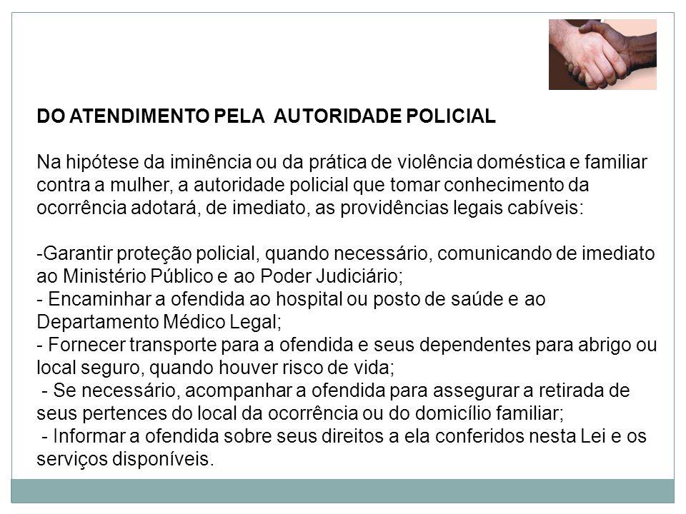 DO ATENDIMENTO PELA AUTORIDADE POLICIAL Na hipótese da iminência ou da prática de violência doméstica e familiar contra a mulher, a autoridade policia
