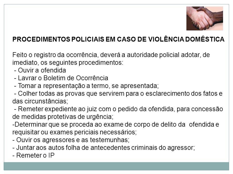 PROCEDIMENTOS POLICIAIS EM CASO DE VIOLÊNCIA DOMÉSTICA Feito o registro da ocorrência, deverá a autoridade policial adotar, de imediato, os seguintes