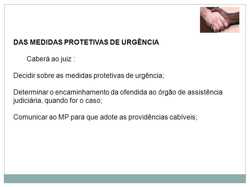 DAS MEDIDAS PROTETIVAS DE URGÊNCIA Caberá ao juiz : Decidir sobre as medidas protetivas de urgência; Determinar o encaminhamento da ofendida ao órgão