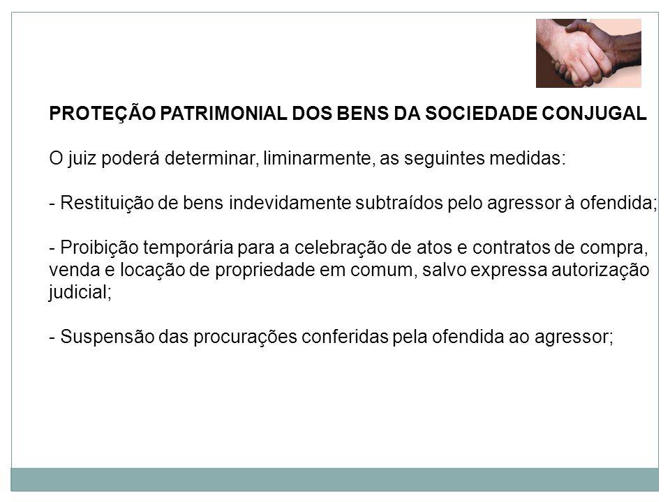 PROTEÇÃO PATRIMONIAL DOS BENS DA SOCIEDADE CONJUGAL O juiz poderá determinar, liminarmente, as seguintes medidas: - Restituição de bens indevidamente