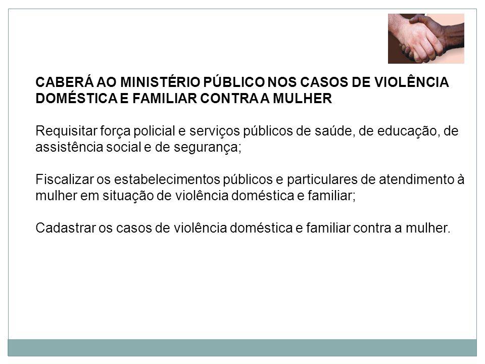 CABERÁ AO MINISTÉRIO PÚBLICO NOS CASOS DE VIOLÊNCIA DOMÉSTICA E FAMILIAR CONTRA A MULHER Requisitar força policial e serviços públicos de saúde, de ed