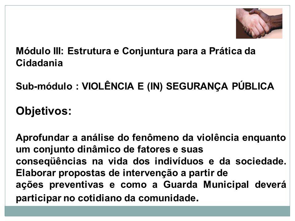 Módulo III: Estrutura e Conjuntura para a Prática da Cidadania Sub-módulo : VIOLÊNCIA E (IN) SEGURANÇA PÚBLICA Objetivos: Aprofundar a análise do fenô