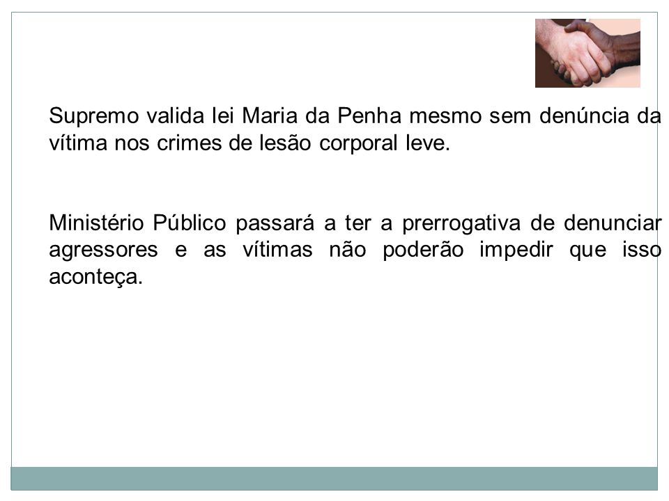 Supremo valida lei Maria da Penha mesmo sem denúncia da vítima nos crimes de lesão corporal leve. Ministério Público passará a ter a prerrogativa de d