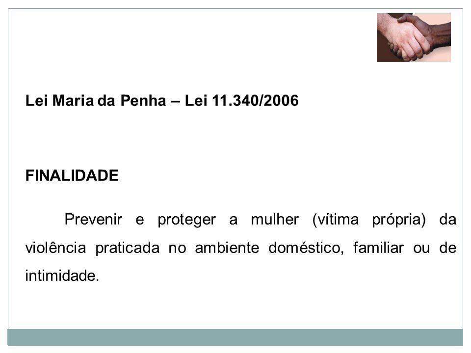 Lei Maria da Penha – Lei 11.340/2006 FINALIDADE Prevenir e proteger a mulher (vítima própria) da violência praticada no ambiente doméstico, familiar o