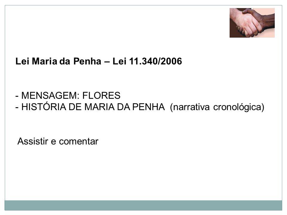 Lei Maria da Penha – Lei 11.340/2006 - MENSAGEM: FLORES - HISTÓRIA DE MARIA DA PENHA (narrativa cronológica) Assistir e comentar