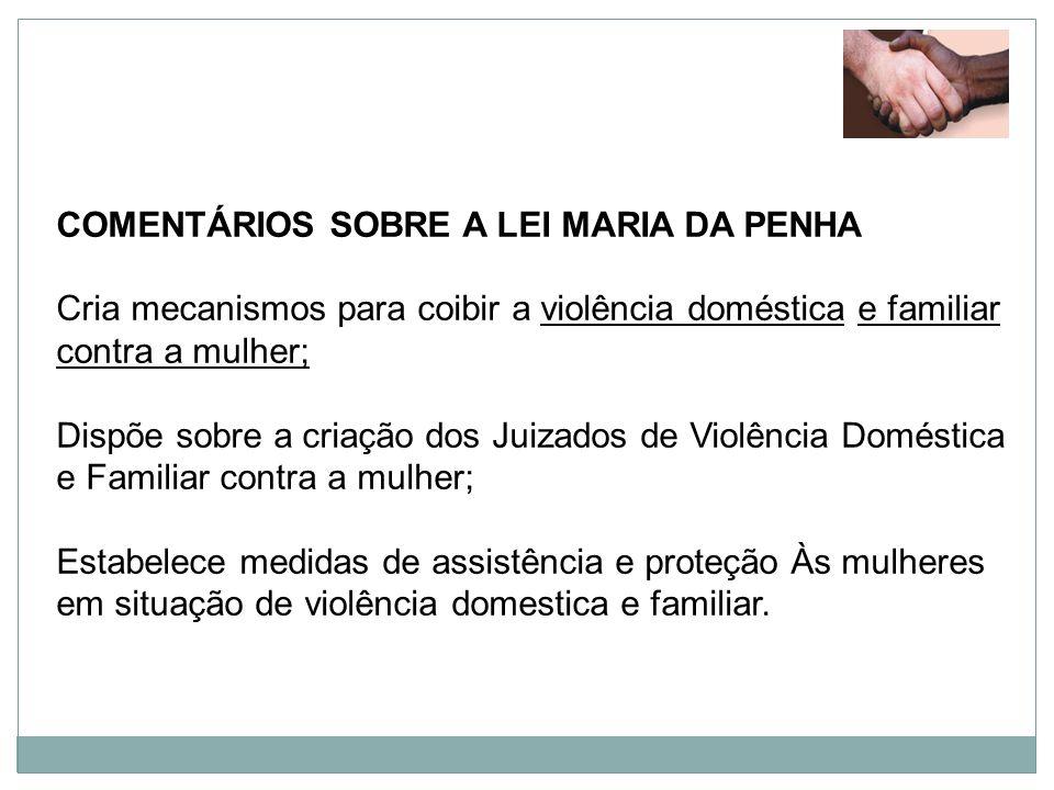 COMENTÁRIOS SOBRE A LEI MARIA DA PENHA Cria mecanismos para coibir a violência doméstica e familiar contra a mulher; Dispõe sobre a criação dos Juizad