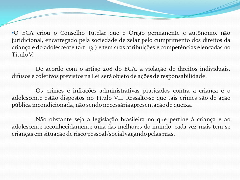 O ECA criou o Conselho Tutelar que é Órgão permanente e autônomo, não juridicional, encarregado pela sociedade de zelar pelo cumprimento dos direitos da criança e do adolescente (art.