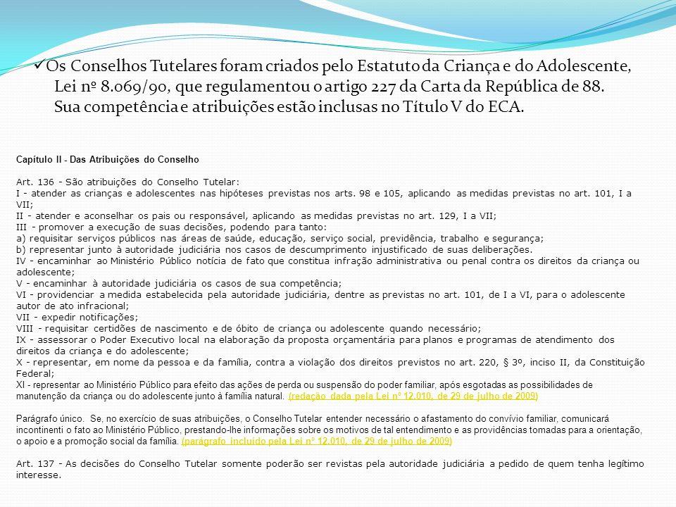 Os Conselhos Tutelares foram criados pelo Estatuto da Criança e do Adolescente, Lei nº 8.069/90, que regulamentou o artigo 227 da Carta da República de 88.