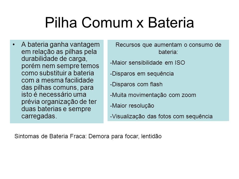 Pilha Comum x Bateria A bateria ganha vantagem em relação as pilhas pela durabilidade de carga, porém nem sempre temos como substituir a bateria com a