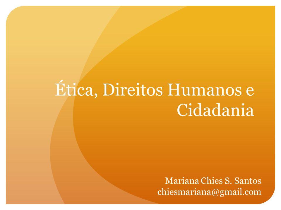 Ética, Direitos Humanos e Cidadania Mariana Chies S. Santos chiesmariana@gmail.com