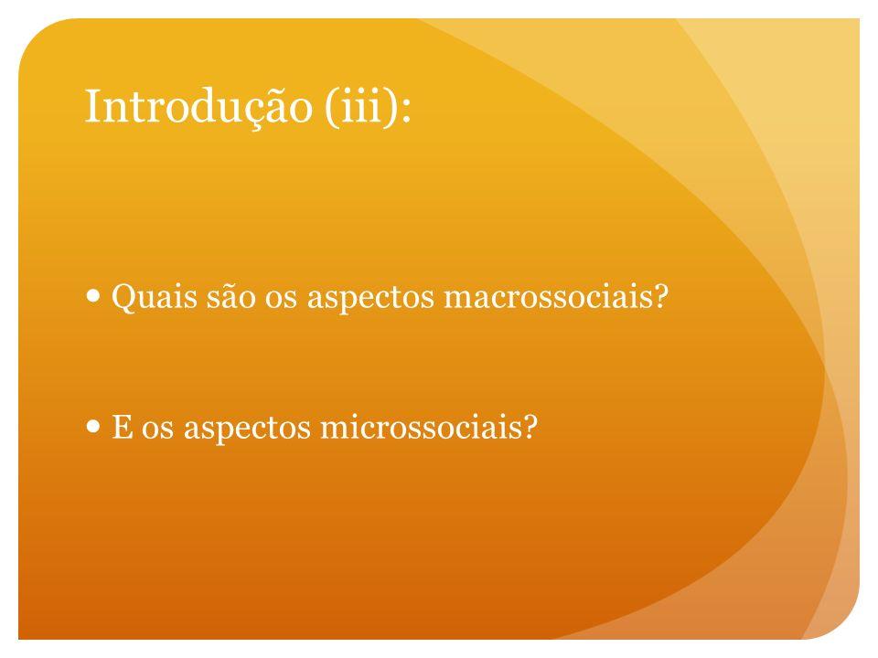Introdução (iii): Quais são os aspectos macrossociais? E os aspectos microssociais?