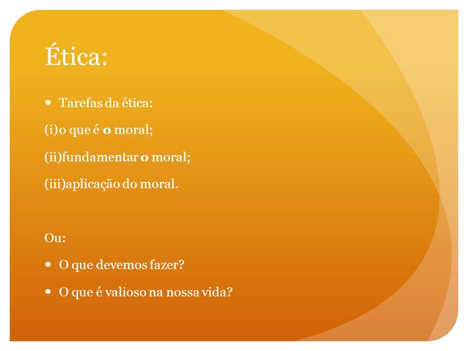 Ética: Tarefas da ética: (i)o que é o moral; (ii)fundamentar o moral; (iii)aplicação do moral. Ou: O que devemos fazer? O que é valioso na nossa vida?