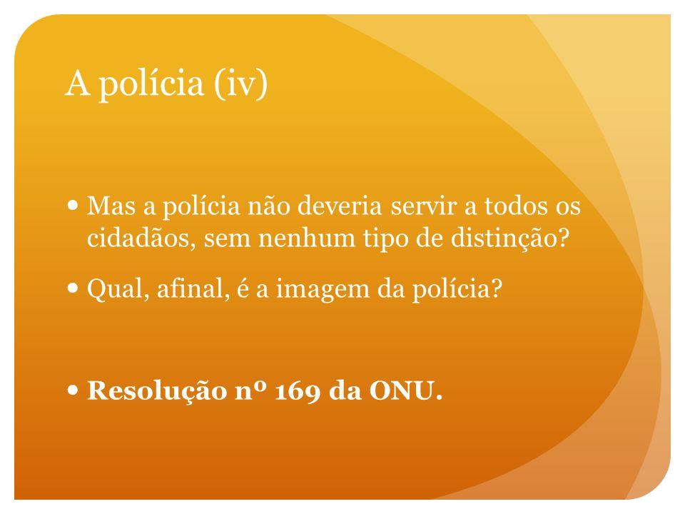 A polícia (iv) Mas a polícia não deveria servir a todos os cidadãos, sem nenhum tipo de distinção? Qual, afinal, é a imagem da polícia? Resolução nº 1