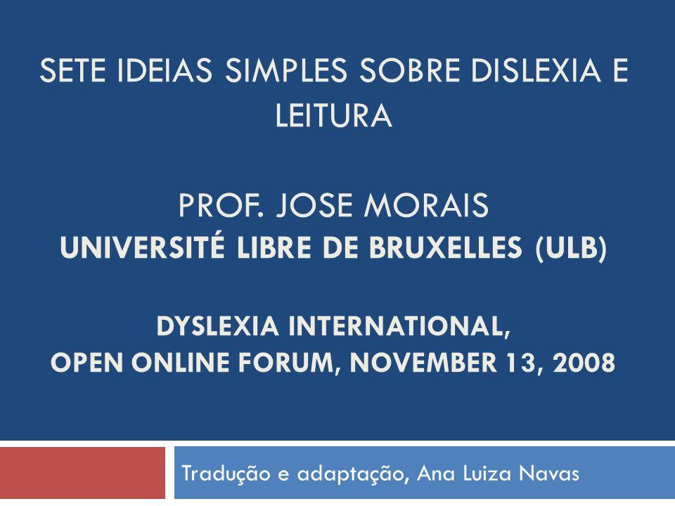 SETE IDEIAS SIMPLES SOBRE DISLEXIA E LEITURA PROF. JOSE MORAIS UNIVERSITÉ LIBRE DE BRUXELLES (ULB) DYSLEXIA INTERNATIONAL, OPEN ONLINE FORUM, NOVEMBER