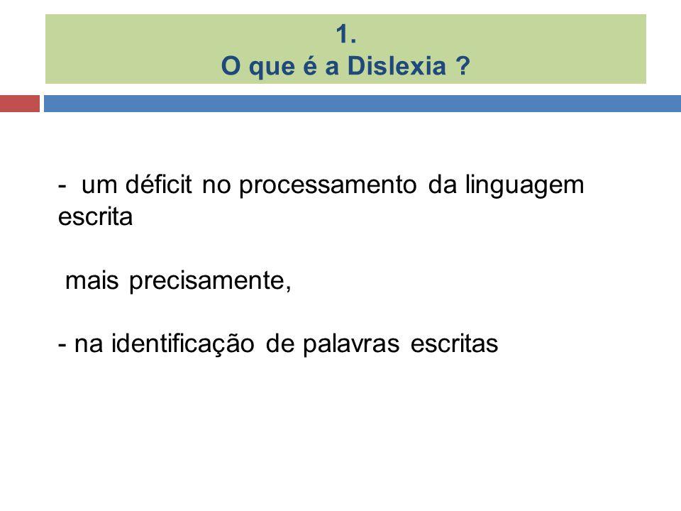 1. O que é a Dislexia ? - um déficit no processamento da linguagem escrita mais precisamente, - na identificação de palavras escritas