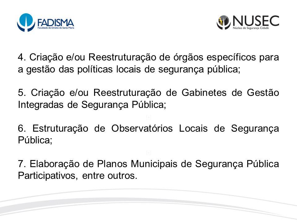 4. Criação e/ou Reestruturação de órgãos específicos para a gestão das políticas locais de segurança pública; 5. Criação e/ou Reestruturação de Gabine