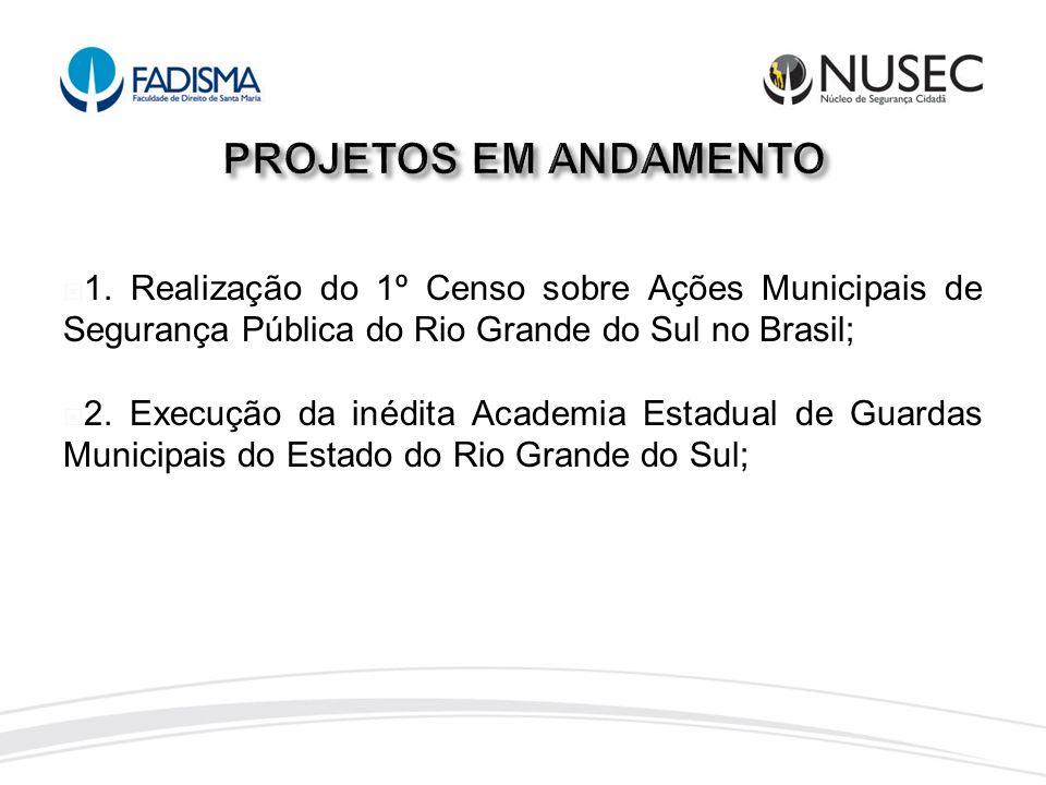 1. Realização do 1º Censo sobre Ações Municipais de Segurança Pública do Rio Grande do Sul no Brasil; 2. Execução da inédita Academia Estadual de Guar