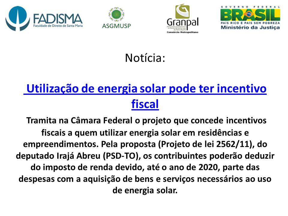 Notícia: Utilização de energia solar pode ter incentivo fiscal Tramita na Câmara Federal o projeto que concede incentivos fiscais a quem utilizar ener