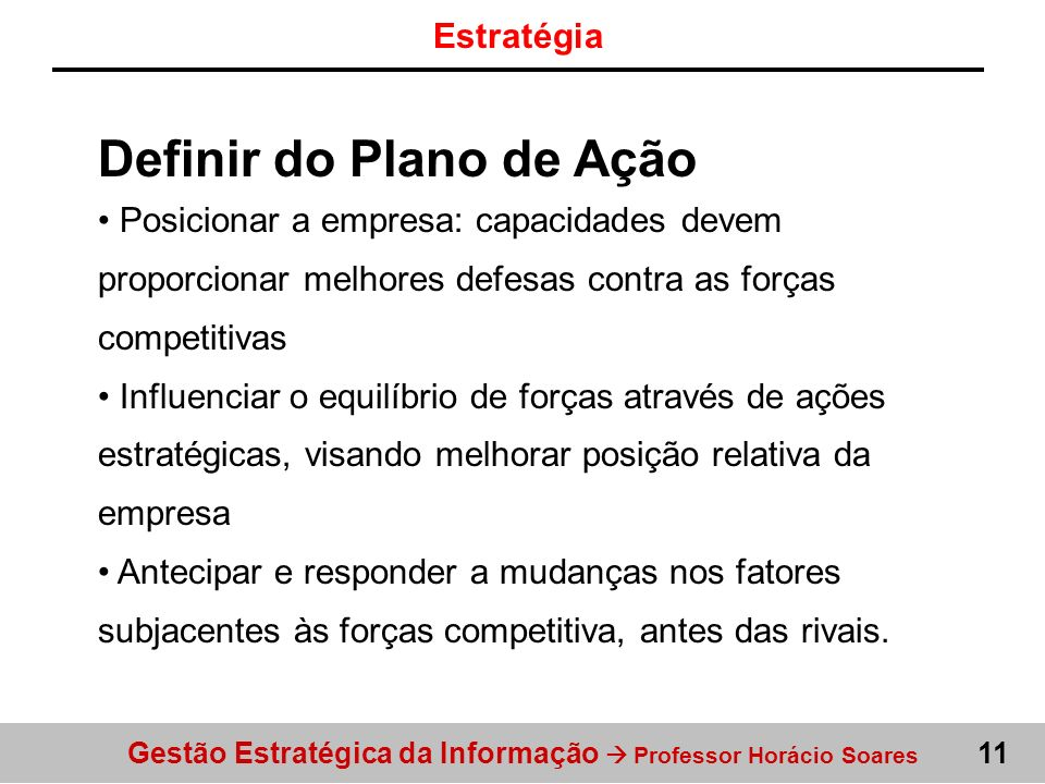 Gestão Estratégica da Informação Professor Horácio Soares 11 Definir do Plano de Ação Posicionar a empresa: capacidades devem proporcionar melhores de