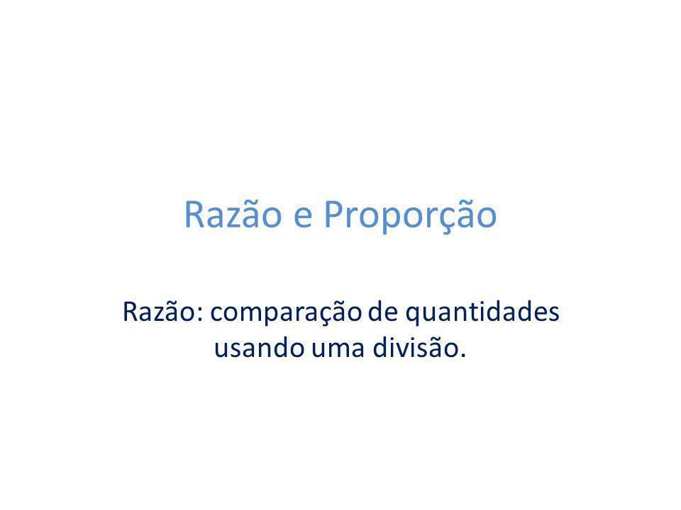 Razão e Proporção Razão: comparação de quantidades usando uma divisão.