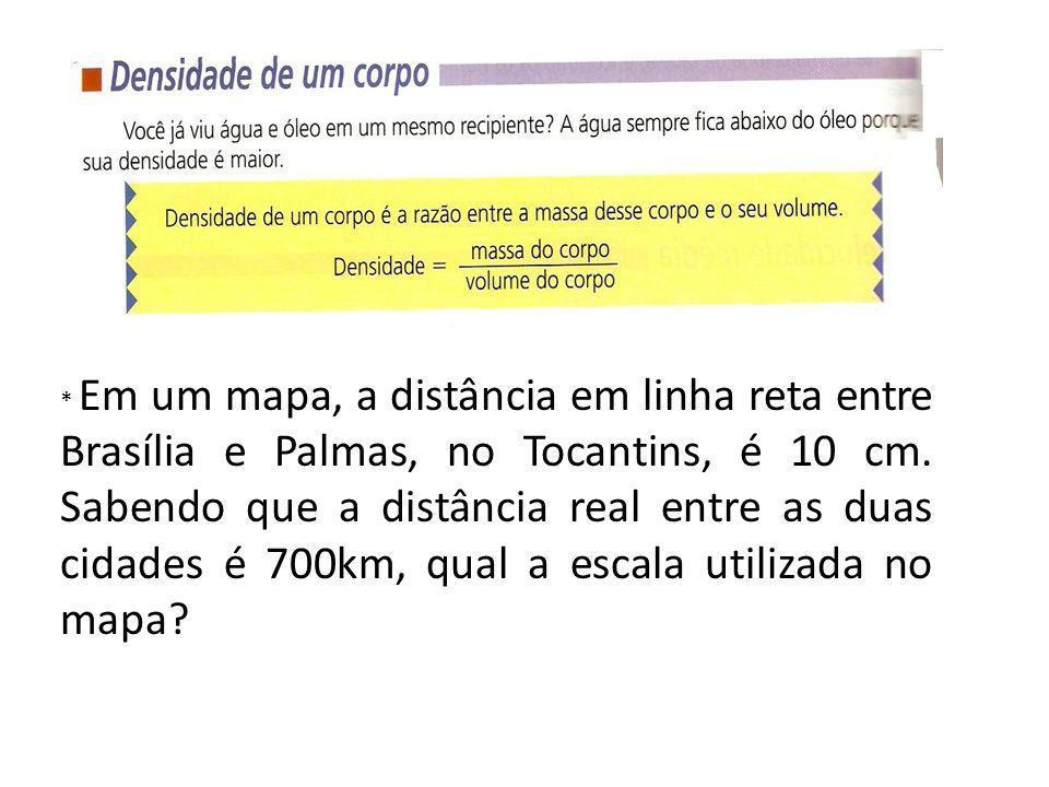 * Em um mapa, a distância em linha reta entre Brasília e Palmas, no Tocantins, é 10 cm. Sabendo que a distância real entre as duas cidades é 700km, qu