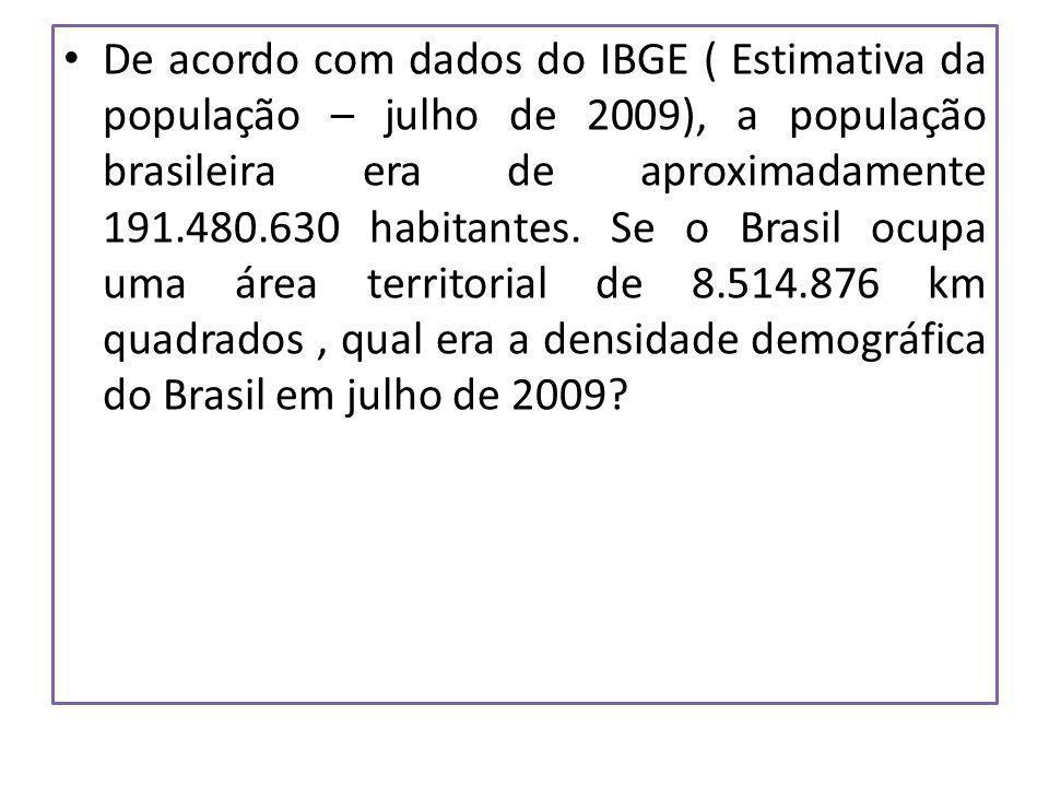 De acordo com dados do IBGE ( Estimativa da população – julho de 2009), a população brasileira era de aproximadamente 191.480.630 habitantes. Se o Bra