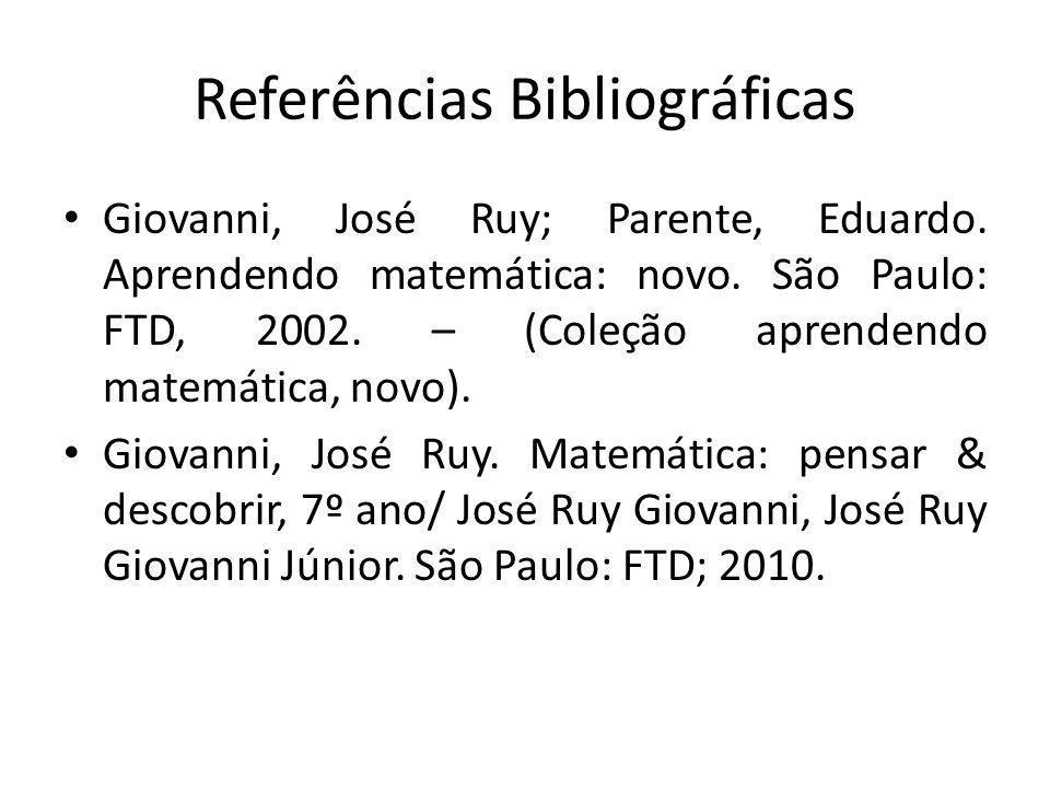 Referências Bibliográficas Giovanni, José Ruy; Parente, Eduardo. Aprendendo matemática: novo. São Paulo: FTD, 2002. – (Coleção aprendendo matemática,