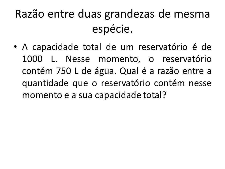 Razão entre duas grandezas de mesma espécie. A capacidade total de um reservatório é de 1000 L. Nesse momento, o reservatório contém 750 L de água. Qu