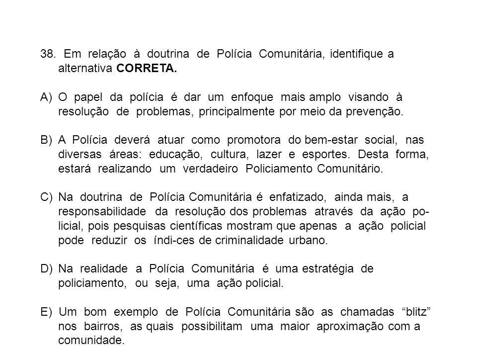 38. Em relação à doutrina de Polícia Comunitária, identifique a alternativa CORRETA. A)O papel da polícia é dar um enfoque mais amplo visando à resolu