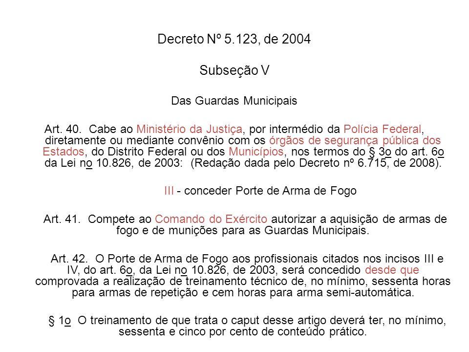 Decreto Nº 5.123, de 2004 Subseção V Das Guardas Municipais Art. 40. Cabe ao Ministério da Justiça, por intermédio da Polícia Federal, diretamente ou