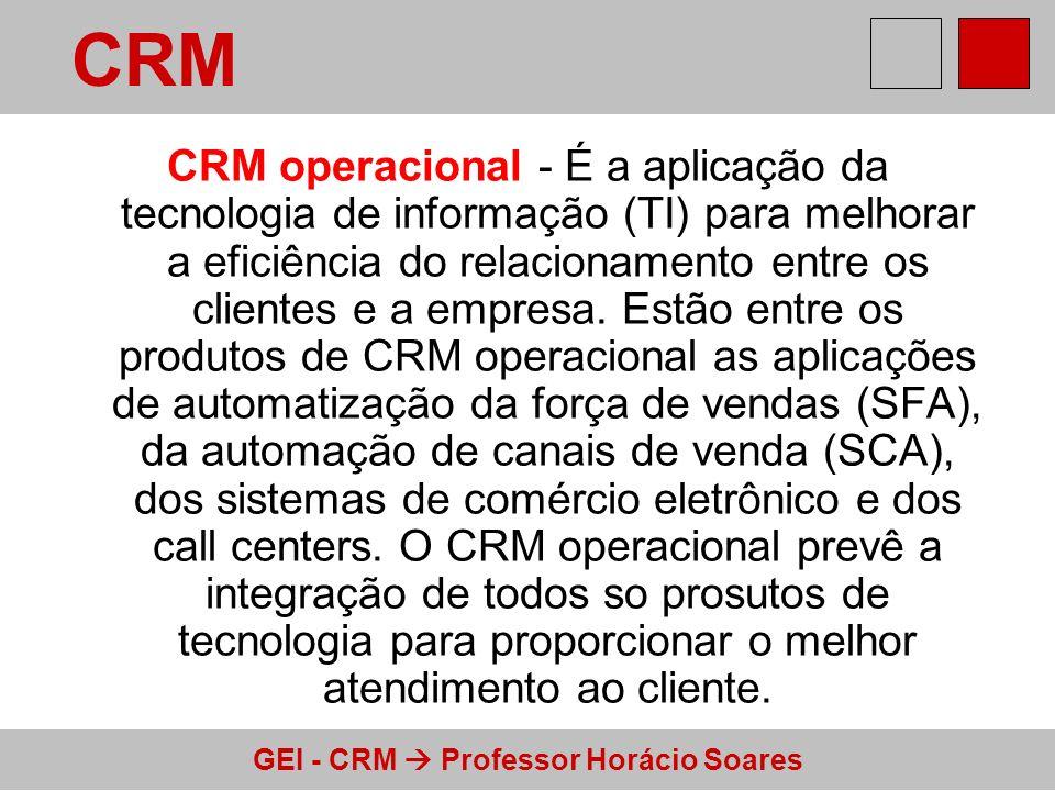 GEI - CRM Professor Horácio Soares CRM operacional - É a aplicação da tecnologia de informação (TI) para melhorar a eficiência do relacionamento entre