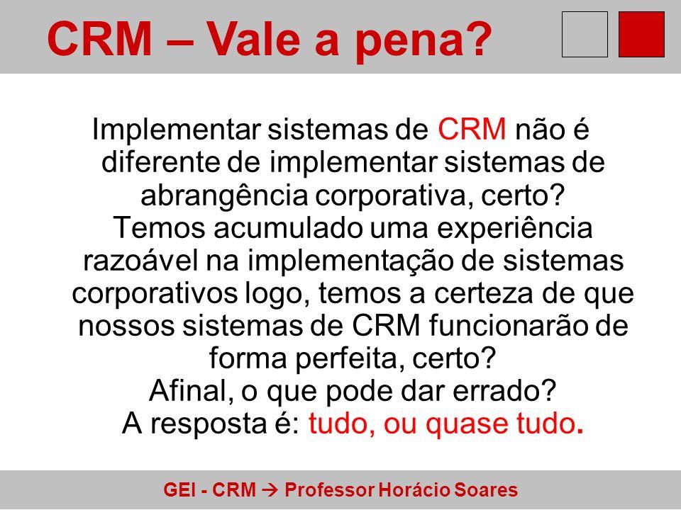 GEI - CRM Professor Horácio Soares Implementar sistemas de CRM não é diferente de implementar sistemas de abrangência corporativa, certo? Temos acumul