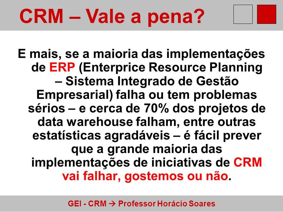 GEI - CRM Professor Horácio Soares E mais, se a maioria das implementações de ERP (Enterprice Resource Planning – Sistema Integrado de Gestão Empresar