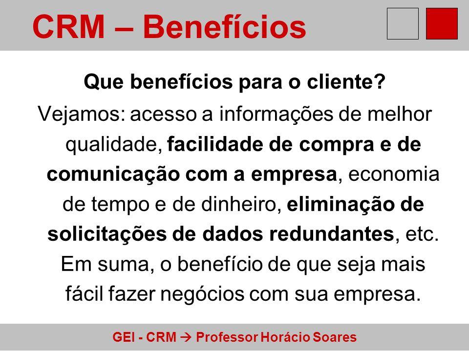 GEI - CRM Professor Horácio Soares Que benefícios para o cliente? Vejamos: acesso a informações de melhor qualidade, facilidade de compra e de comunic