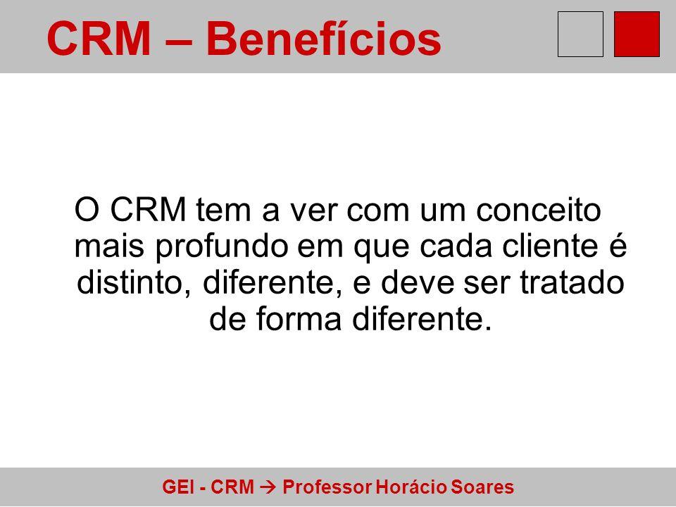 GEI - CRM Professor Horácio Soares O CRM tem a ver com um conceito mais profundo em que cada cliente é distinto, diferente, e deve ser tratado de form