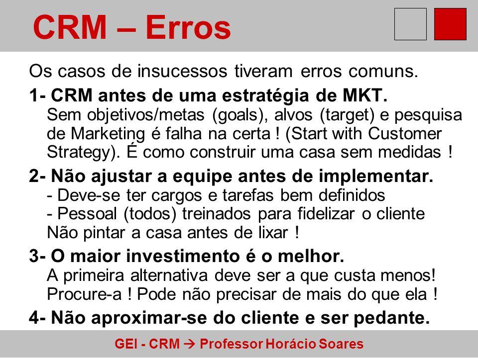 GEI - CRM Professor Horácio Soares Os casos de insucessos tiveram erros comuns. 1- CRM antes de uma estratégia de MKT. Sem objetivos/metas (goals), al
