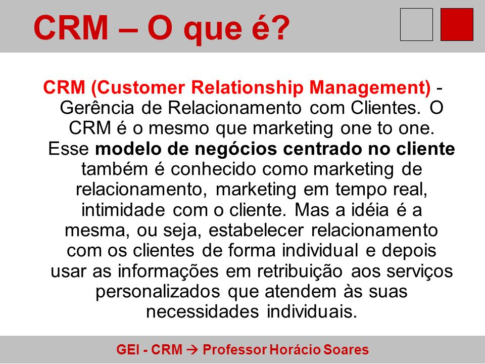 GEI - CRM Professor Horácio Soares CRM (Customer Relationship Management) - Gerência de Relacionamento com Clientes. O CRM é o mesmo que marketing one
