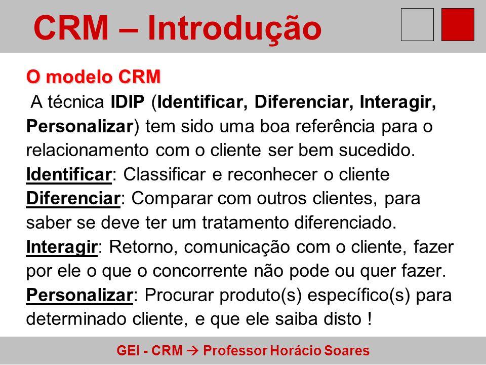 GEI - CRM Professor Horácio Soares O modelo CRM A técnica IDIP (Identificar, Diferenciar, Interagir, Personalizar) tem sido uma boa referência para o