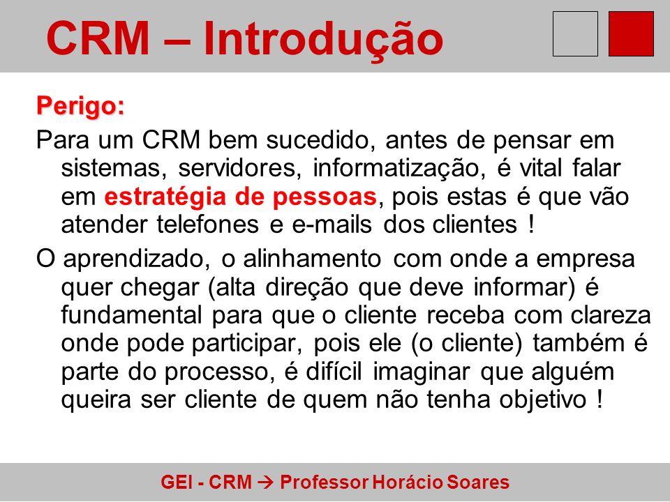 GEI - CRM Professor Horácio Soares Perigo: Para um CRM bem sucedido, antes de pensar em sistemas, servidores, informatização, é vital falar em estraté