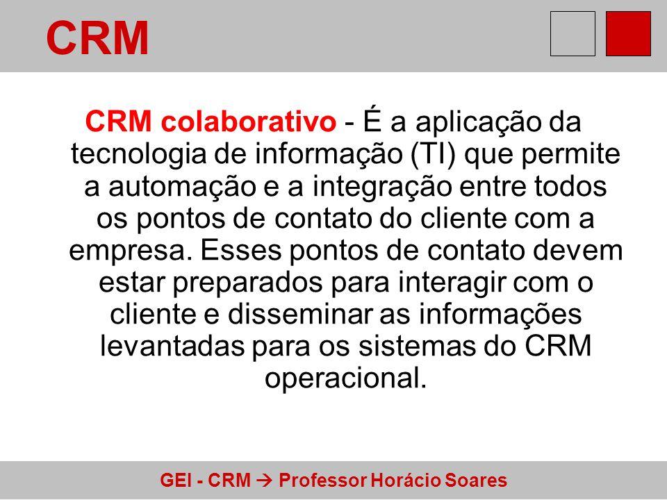 GEI - CRM Professor Horácio Soares CRM colaborativo - É a aplicação da tecnologia de informação (TI) que permite a automação e a integração entre todo