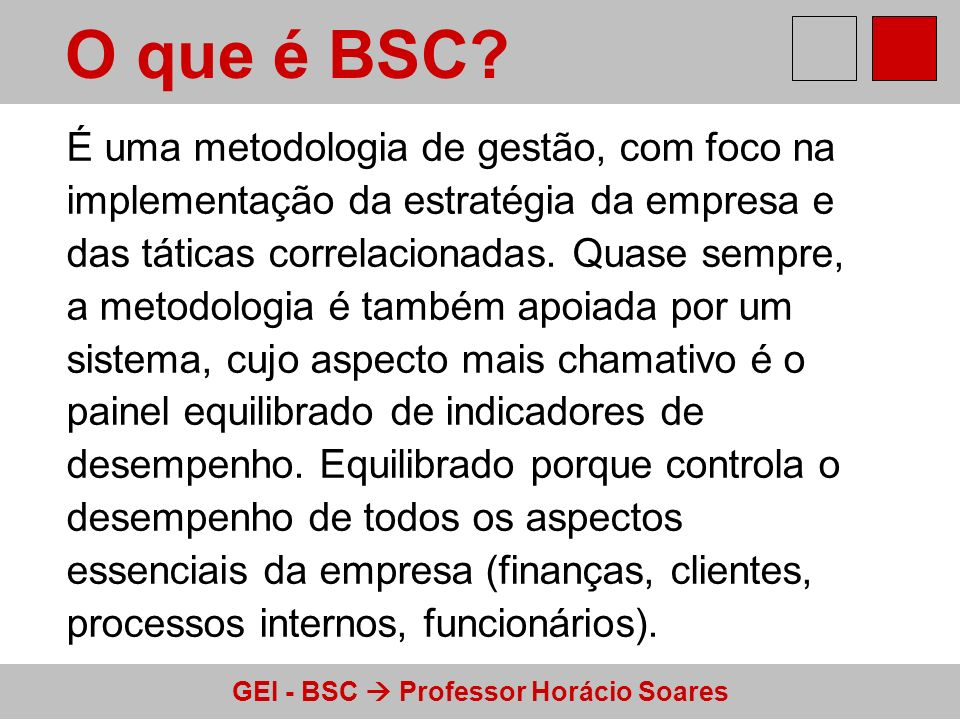 GEI - BSC Professor Horácio Soares O que é BSC? É uma metodologia de gestão, com foco na implementação da estratégia da empresa e das táticas correlac