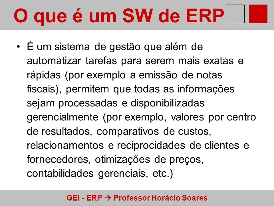 GEI - ERP Professor Horácio Soares O que é um SW de ERP Módulo de Marketing Módulo de P&D Módulo de Produção Módulo de Finanças Base de dados única Procedimentos, programas e modelos próprios Procedimentos, programas e modelos próprios Procedimentos, programas e modelos próprios Procedimentos, programas e modelos próprios