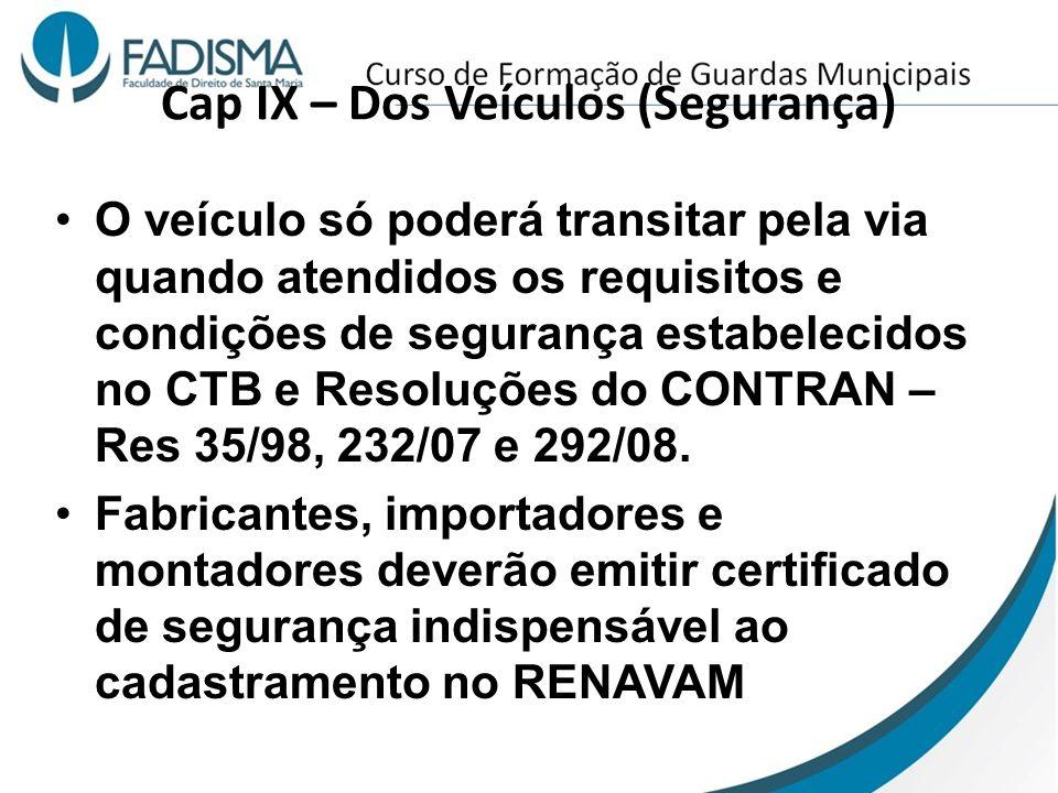 Cap IX – Dos Veículos (Segurança) O veículo só poderá transitar pela via quando atendidos os requisitos e condições de segurança estabelecidos no CTB