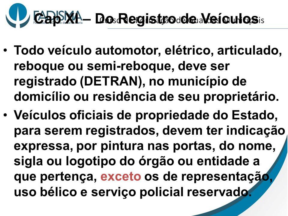 Cap XI – Do Registro de Veículos Todo veículo automotor, elétrico, articulado, reboque ou semi-reboque, deve ser registrado (DETRAN), no município de domicílio ou residência de seu proprietário.