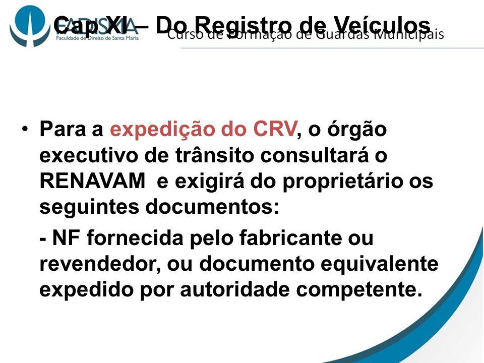 Cap XI – Do Registro de Veículos Para a expedição do CRV, o órgão executivo de trânsito consultará o RENAVAM e exigirá do proprietário os seguintes do
