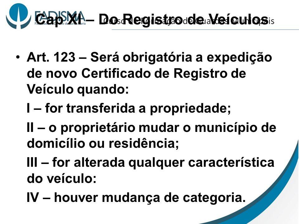 Cap XI – Do Registro de Veículos Art. 123 – Será obrigatória a expedição de novo Certificado de Registro de Veículo quando: I – for transferida a prop