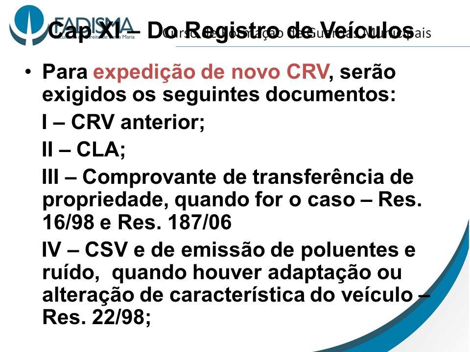 Cap XI – Do Registro de Veículos Para expedição de novo CRV, serão exigidos os seguintes documentos: I – CRV anterior; II – CLA; III – Comprovante de